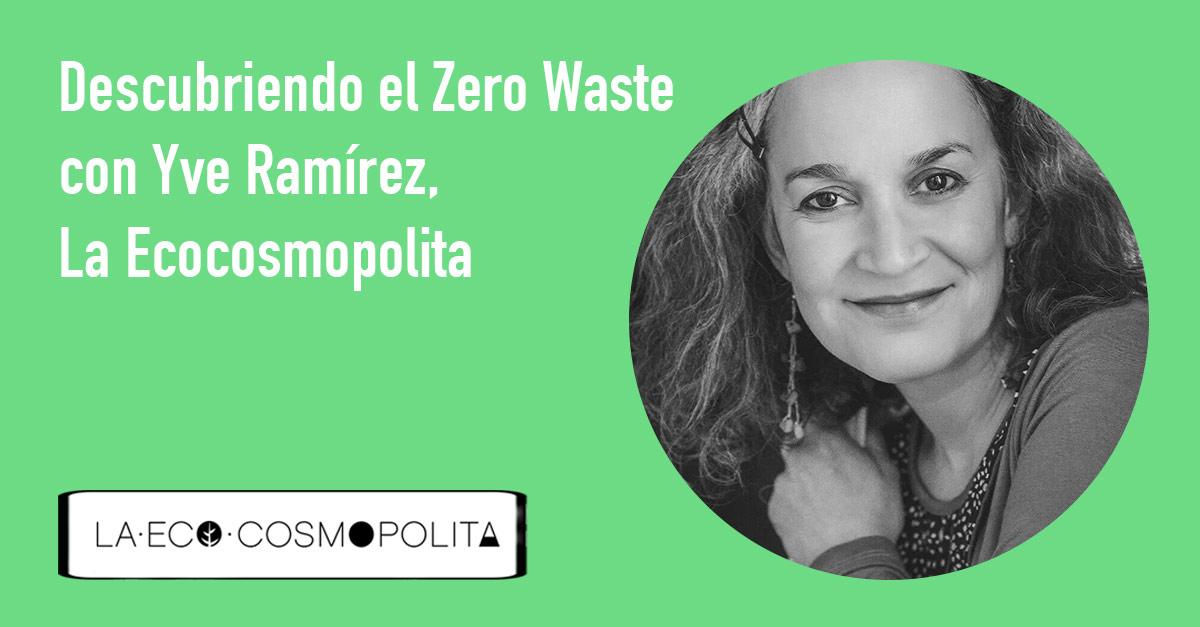 Descubriendo el Movimiento Zero Waste con Yve Ramírez, La Ecocosmopolita